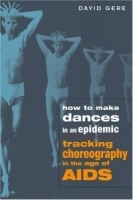 How to Make Dances in an Epidemic : Tracking Choreography in the Age of Aids артикул 746a.