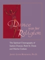Dance Was Her Religion: The Spiritual Choreography of Isadora Duncan, Ruth St Denis and Martha Graham артикул 747a.